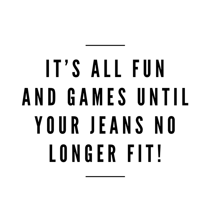Its-all-Fun-and-Game-until-your-jeans-dont-fit